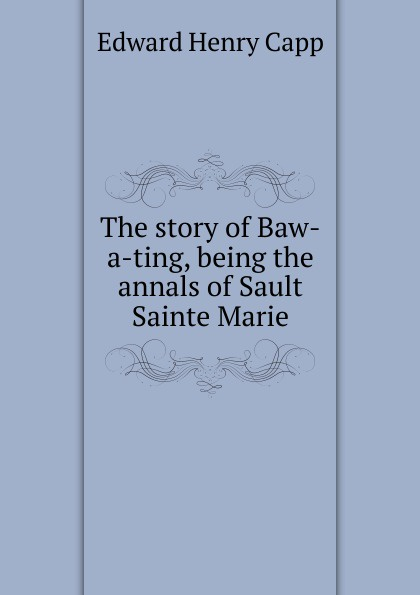 Edward Henry Capp The story of Baw-a-ting, being the annals of Sault Sainte Marie баффи санти мари buffy sainte marie many a mile