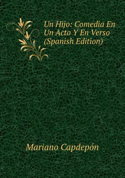 Mariano Capdepón Un Hijo: Comedia En Un Acto Y En Verso (Spanish Edition) composer alvarez cambio de almas fantasia comico lirica en un acto y cuatro cuadros en verso spanish edition