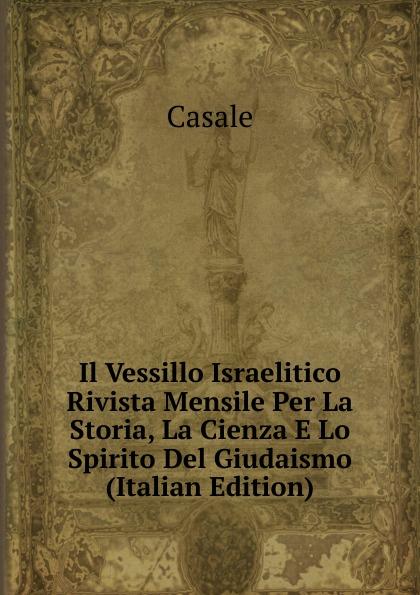 Casale Il Vessillo Israelitico Rivista Mensile Per La Storia, Cienza E Lo Spirito Del Giudaismo (Italian Edition)