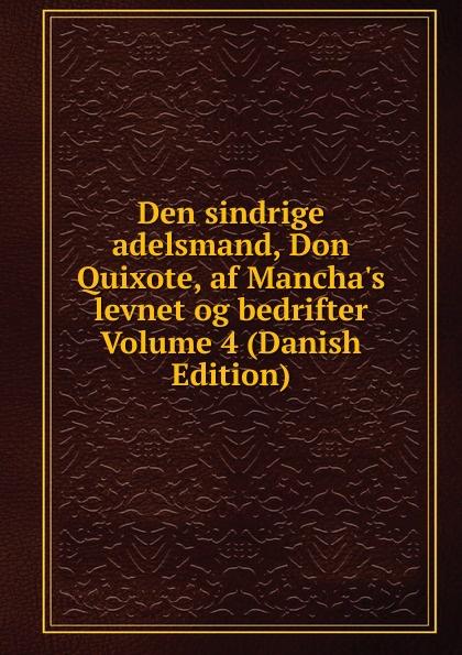 Den sindrige adelsmand, Don Quixote, af Mancha.s levnet og bedrifter Volume 4 (Danish Edition) saavedra miguel cervantes den sindrige adelsmand don quixote af mancha s levnet og bedrifter