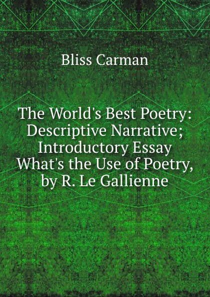 Carman Bliss The W Best Poetry: Descriptive Narrative; Introductory Essay the Use of Poetry, by R. Le Gallienne