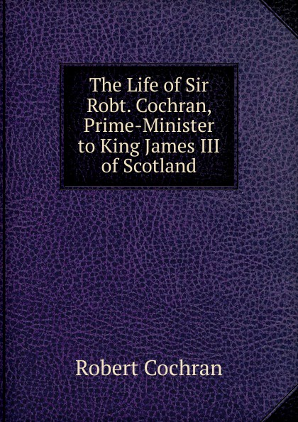 Robert Cochran The Life of Sir Robt. Cochran, Prime-Minister to King James III of Scotland james cochran j informs abok