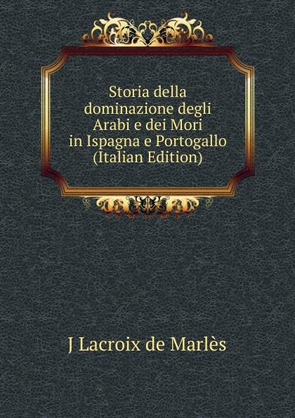 J Lacroix de Marlès Storia della dominazione degli Arabi e dei Mori in Ispagna e Portogallo (Italian Edition) portogallo