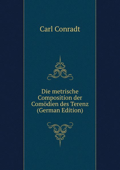 Carl Conradt Die metrische Composition der Comodien des Terenz (German Edition) цена