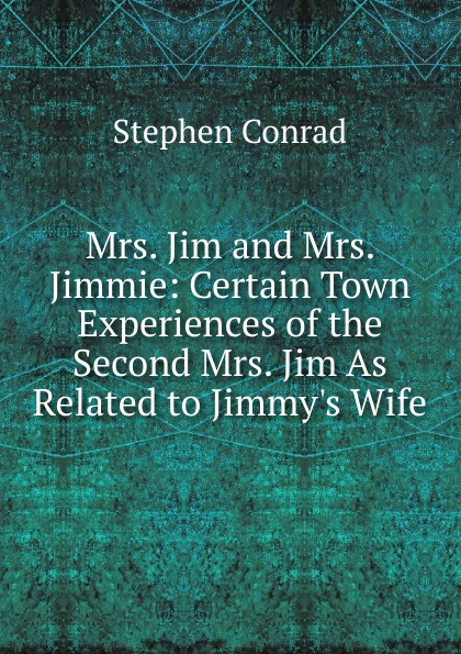 Mrs. Jim and Mrs. Jimmie: Certain Town Experiences of the Second Mrs. Jim As Related to Jimmy.s Wife