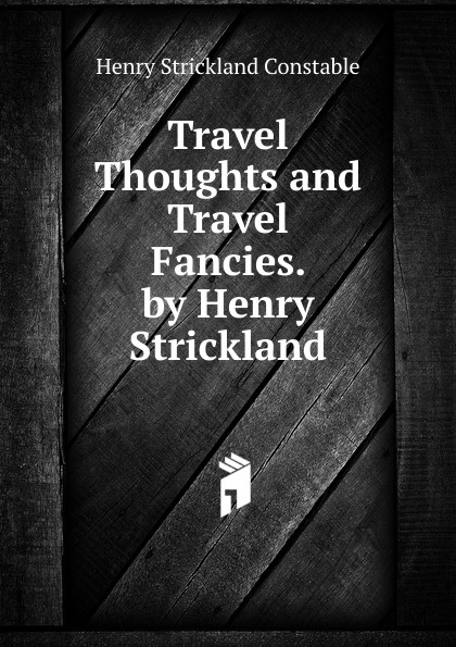 Henry Strickland Constable Travel Thoughts and Travel Fancies. by Henry Strickland цены