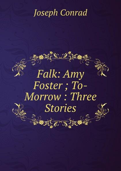Joseph Conrad Falk: Amy Foster ; To-Morrow : Three Stories conrad j amy foster