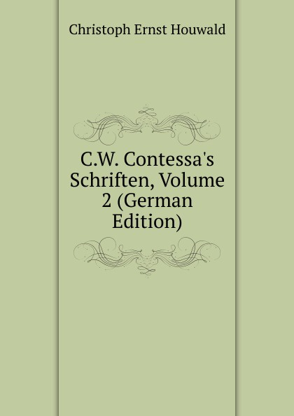 Christoph Ernst Houwald C.W. Contessa.s Schriften, Volume 2 (German Edition) christoph ernst houwald c w contessa s schriften volume 4 german edition