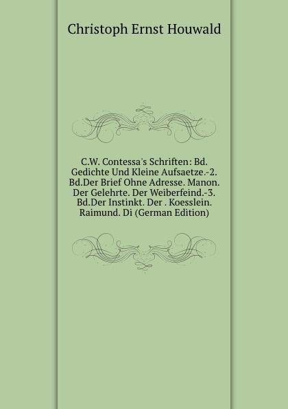 Christoph Ernst Houwald C.W. Contessa.s Schriften: Bd.Gedichte Und Kleine Aufsaetze.-2.Bd.Der Brief Ohne Adresse. Manon. Der Gelehrte. Der Weiberfeind.-3.Bd.Der Instinkt. Der . Koesslein. Raimund. Di (German Edition) christoph ernst houwald c w contessa s schriften volume 8 german edition