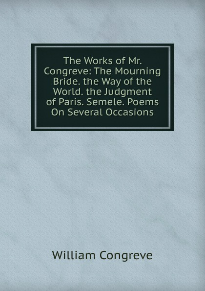 лучшая цена William Congreve The Works of Mr. Congreve: The Mourning Bride. the Way of the World. the Judgment of Paris. Semele. Poems On Several Occasions