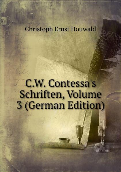 Christoph Ernst Houwald C.W. Contessa.s Schriften, Volume 3 (German Edition) christoph ernst houwald c w contessa s schriften volume 4 german edition