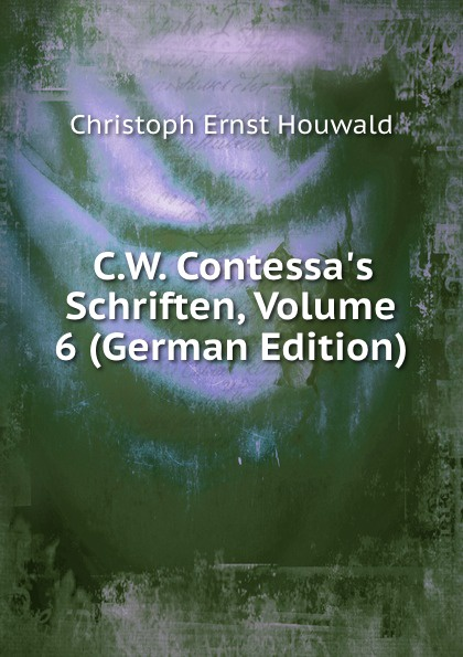 Christoph Ernst Houwald C.W. Contessa.s Schriften, Volume 6 (German Edition) christoph ernst houwald c w contessa s schriften volume 4 german edition