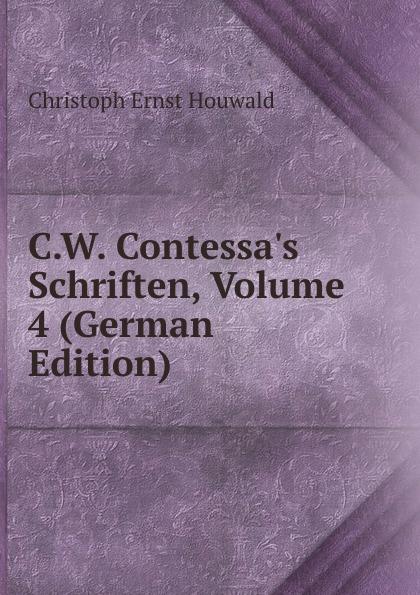 Christoph Ernst Houwald C.W. Contessa.s Schriften, Volume 4 (German Edition) christoph ernst houwald c w contessa s schriften volume 4 german edition