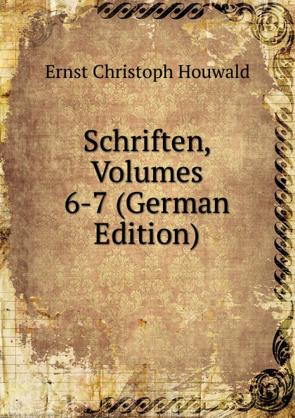Ernst Christoph Houwald Schriften, Volumes 6-7 (German Edition) christoph ernst houwald c w contessa s schriften volume 8 german edition