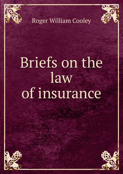 Roger William Cooley Briefs on the law of insurance roger william cooley briefs on the law of insurance volume 6