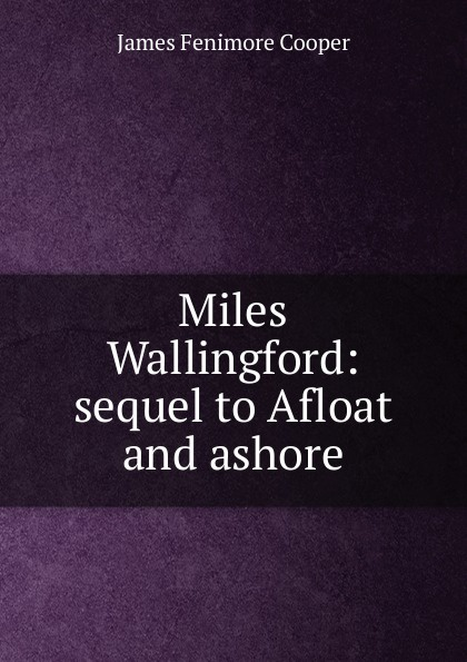 Cooper James Fenimore Miles Wallingford: sequel to Afloat and ashore cooper j afloat and ashore