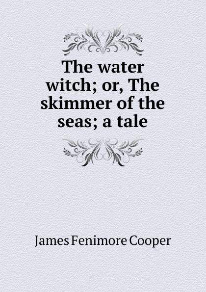 Cooper James Fenimore The water witch; or, The skimmer of the seas; a tale j fenimore cooper the water witch or the skimmer of the seas