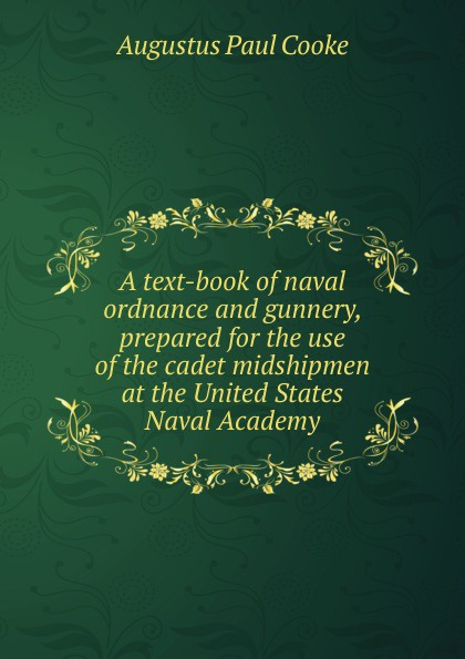 Augustus Paul Cooke A text-book of naval ordnance and gunnery, prepared for the use of the cadet midshipmen at the United States Naval Academy howard douglas a treatise on naval gunnery