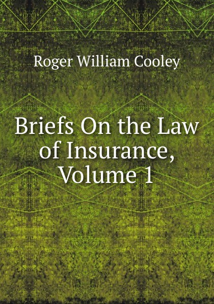 Roger William Cooley Briefs On the Law of Insurance, Volume 1 roger william cooley briefs on the law of insurance volume 6