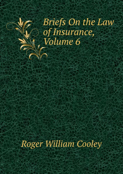 Roger William Cooley Briefs On the Law of Insurance, Volume 6 roger william cooley briefs on the law of insurance volume 6