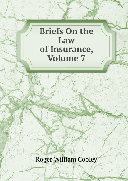 Roger William Cooley Briefs On the Law of Insurance, Volume 7 roger william cooley briefs on the law of insurance volume 6