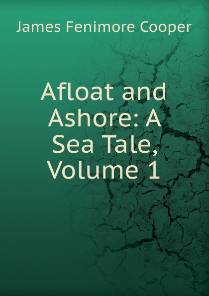 Cooper James Fenimore Afloat and Ashore: A Sea Tale, Volume 1 cooper j afloat and ashore