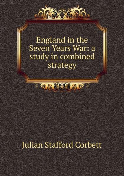 Corbett Julian Stafford England in the Seven Years War: a study in combined strategy corbett julian stafford some principles of maritime strategy