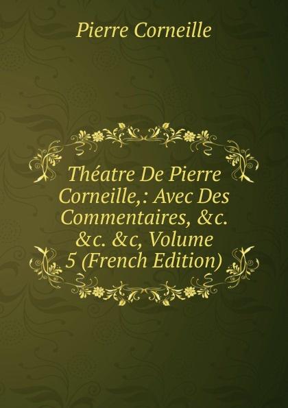 Pierre Corneille Theatre De Pierre Corneille,: Avec Des Commentaires, .c. .c. .c, Volume 5 (French Edition) pierre corneille theatre choisi illustre