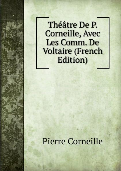 Pierre Corneille Theatre De P. Corneille, Avec Les Comm. Voltaire (French Edition)