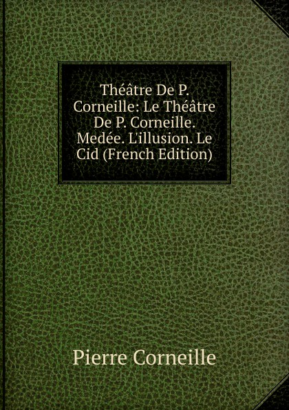 Pierre Corneille Theatre De P. Corneille: Le Corneille. Medee. L.illusion. Cid (French Edition)