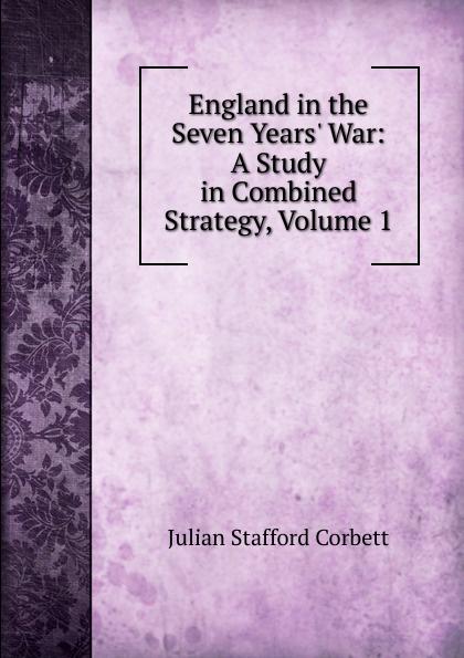 Corbett Julian Stafford England in the Seven Years. War: A Study in Combined Strategy, Volume 1 corbett julian stafford some principles of maritime strategy