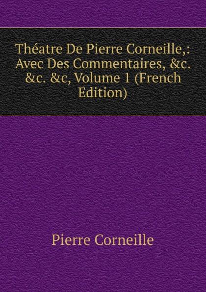 Pierre Corneille Theatre De Pierre Corneille,: Avec Des Commentaires, .c. .c. .c, Volume 1 (French Edition) pierre corneille theatre choisi illustre