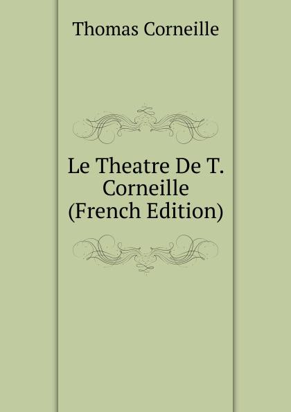 Thomas Corneille Le Theatre De T. (French Edition)