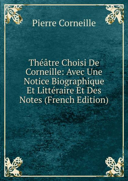 Pierre Corneille Theatre Choisi De Corneille: Avec Une Notice Biographique Et Litteraire Et Des Notes (French Edition) pierre corneille theatre choisi illustre