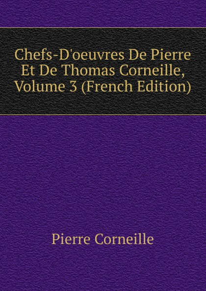 Pierre Corneille Chefs-D.oeuvres De Et Thomas Corneille, Volume 3 (French Edition)