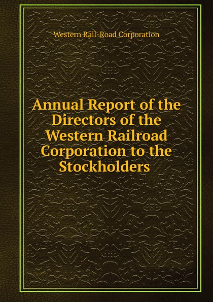 цена на Western Rail-Road Corporation Annual Report of the Directors of the Western Railroad Corporation to the Stockholders .