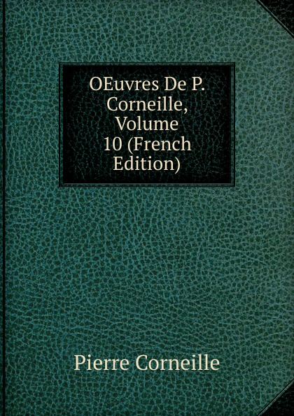 Pierre Corneille OEuvres De P. Corneille, Volume 10 (French Edition) oeuvres p corneille poesies 10