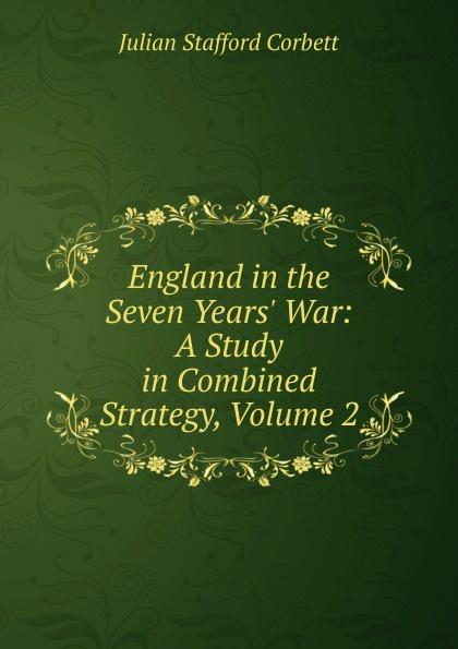 Corbett Julian Stafford England in the Seven Years. War: A Study in Combined Strategy, Volume 2 corbett julian stafford some principles of maritime strategy