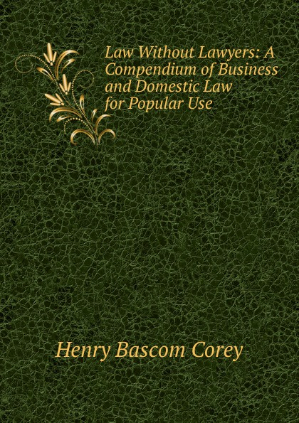 Henry Bascom Corey Law Without Lawyers: A Compendium of Business and Domestic Law for Popular Use . clifford chane russian business law compendium 3