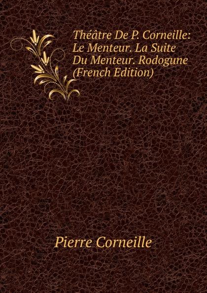 Pierre Corneille Theatre De P. Corneille: Le Menteur. La Suite Du Rodogune (French Edition)