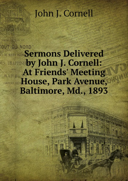 John J. Cornell Sermons Delivered by Cornell: At Friends. Meeting House, Park Avenue, Baltimore, Md., 1893