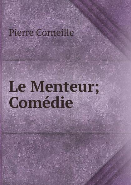 Pierre Corneille Le Menteur; Comedie pierre corneille don sanche d aragon comedie heroique classic reprint