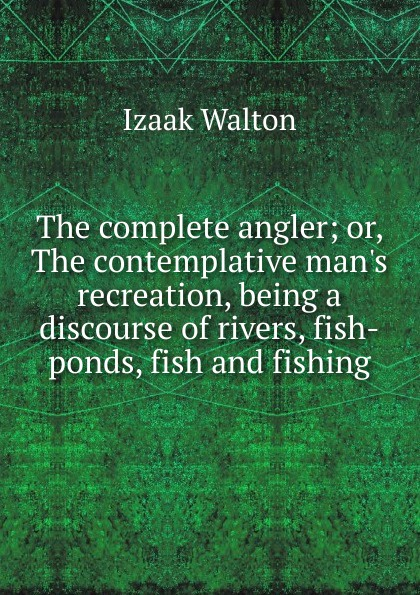 Walton Izaak The complete angler; or, The contemplative man.s recreation, being a discourse of rivers, fish-ponds, fish and fishing walton izaak the compleat angler or the contemplative man s recreation being a