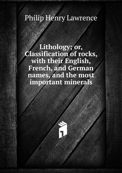 Philip Henry Lawrence Lithology; or, Classification of rocks, with their English, French, and German names, and the most important minerals rocks and minerals