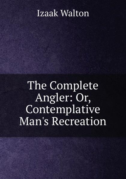Walton Izaak The Complete Angler: Or, Contemplative Man.s Recreation walton izaak the compleat angler or the contemplative man s recreation being a
