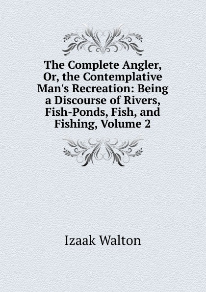 Walton Izaak The Complete Angler, Or, the Contemplative Man.s Recreation: Being a Discourse of Rivers, Fish-Ponds, Fish, and Fishing, Volume 2 walton izaak the compleat angler or the contemplative man s recreation being a