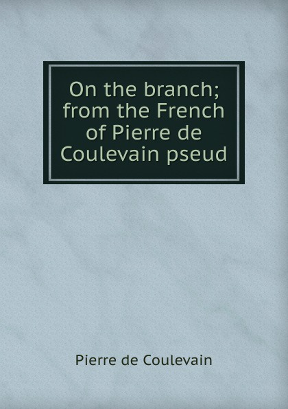 Pierre de Coulevain On the branch; from the French of Pierre de Coulevain pseud. hélène favre de coulevain on the branch from the french of pierre de coulevain pseud