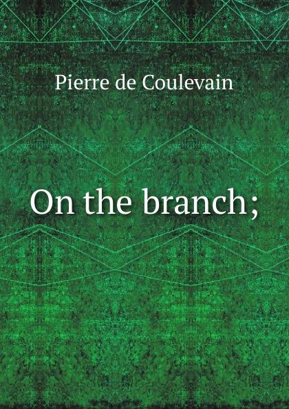Pierre de Coulevain On the branch; hélène favre de coulevain on the branch from the french of pierre de coulevain pseud