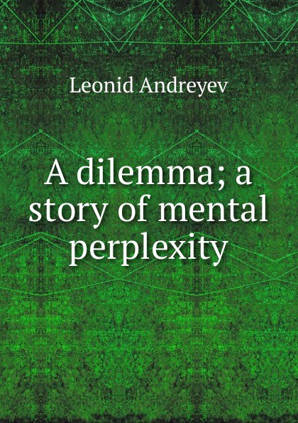 Леонид Андреев A dilemma; a story of mental perplexity