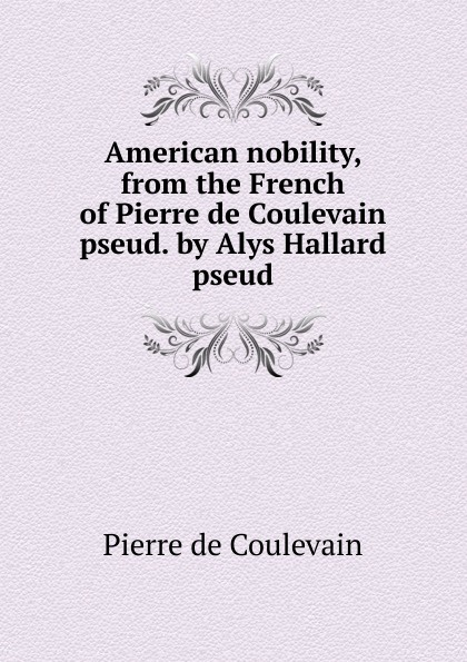 Pierre de Coulevain American nobility, from the French of Pierre de Coulevain pseud. by Alys Hallard pseud. hélène favre de coulevain on the branch from the french of pierre de coulevain pseud